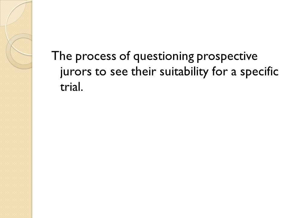 The process of questioning prospective jurors to see their suitability for a specific trial.