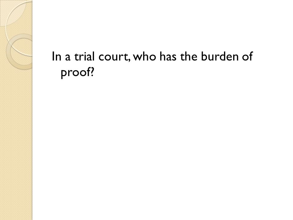 In a trial court, who has the burden of proof