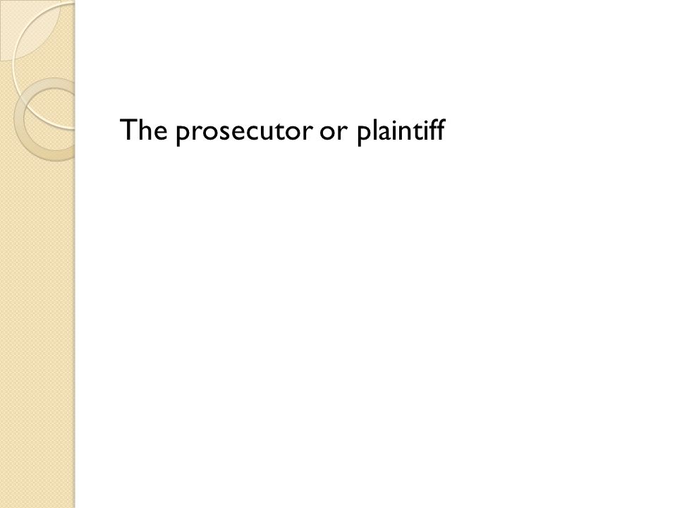 The prosecutor or plaintiff