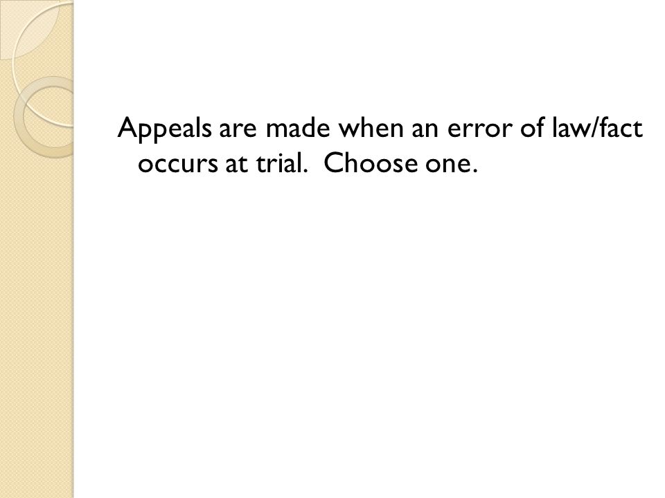 Appeals are made when an error of law/fact occurs at trial. Choose one.