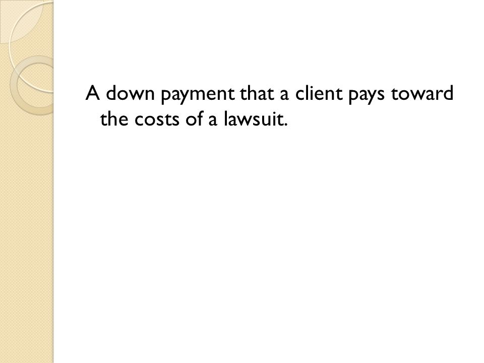 A down payment that a client pays toward the costs of a lawsuit.