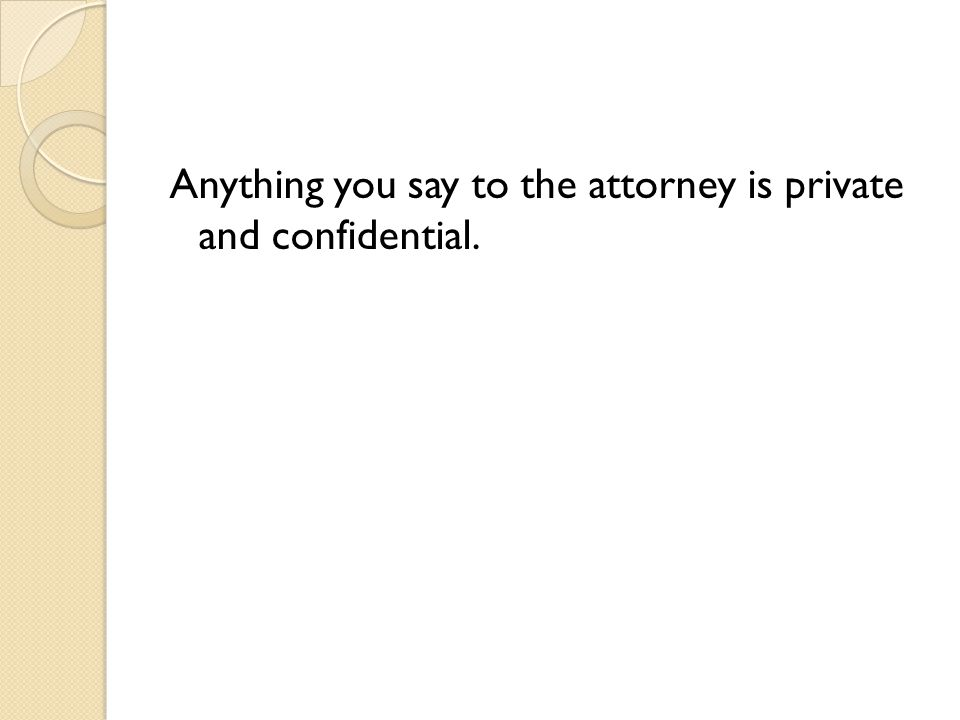 Anything you say to the attorney is private and confidential.