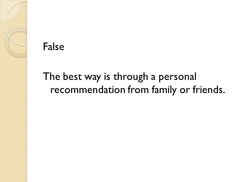 False The best way is through a personal recommendation from family or friends.