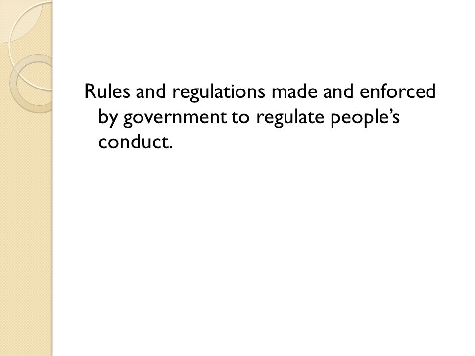 Rules and regulations made and enforced by government to regulate people's conduct.