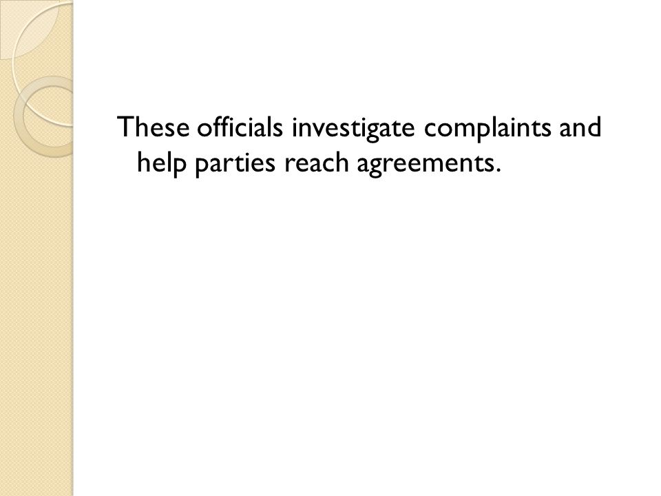 These officials investigate complaints and help parties reach agreements.