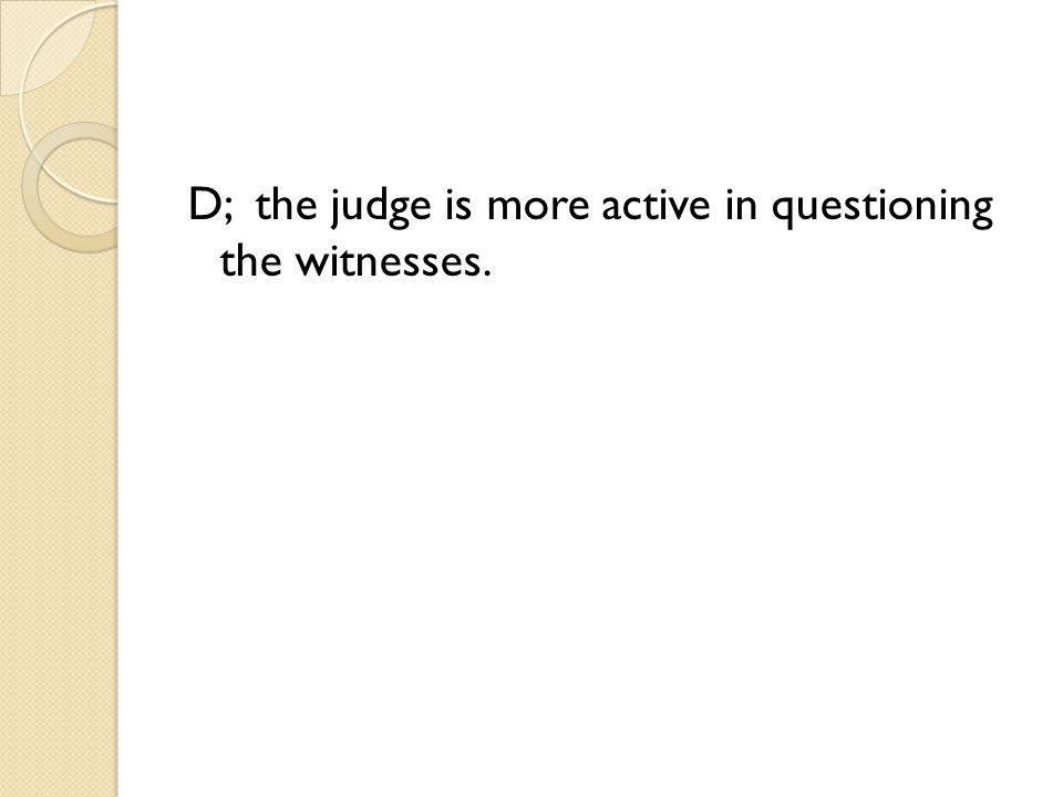 D; the judge is more active in questioning the witnesses.