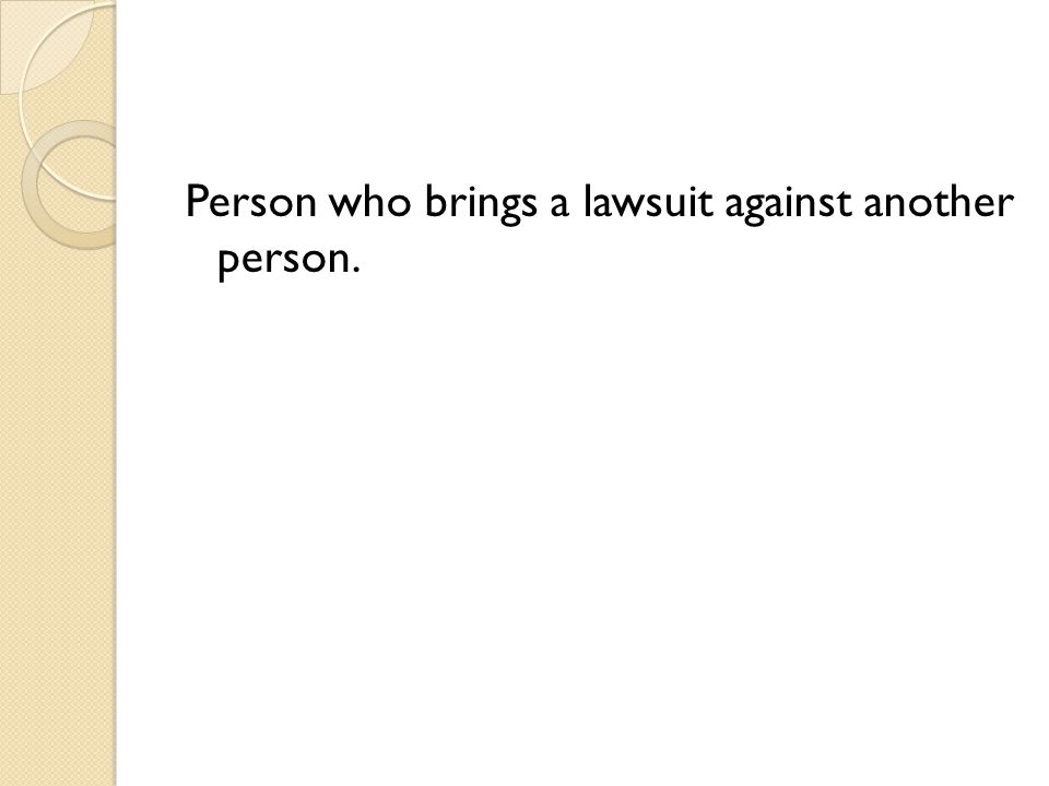 Person who brings a lawsuit against another person.