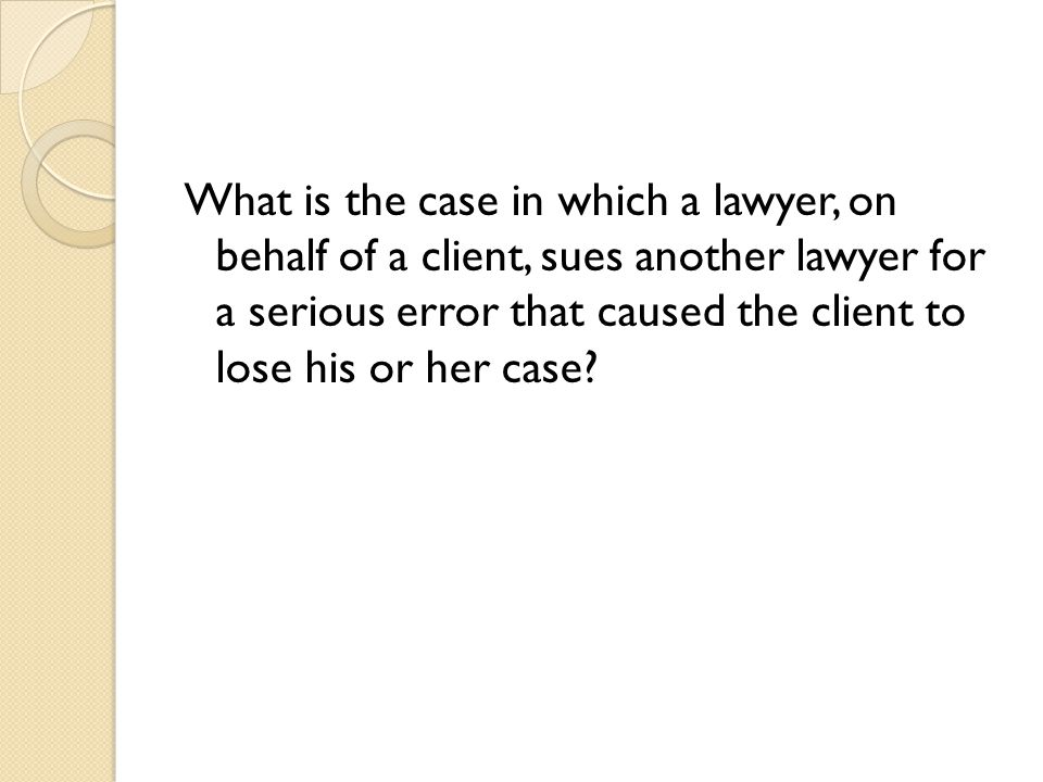 What is the case in which a lawyer, on behalf of a client, sues another lawyer for a serious error that caused the client to lose his or her case