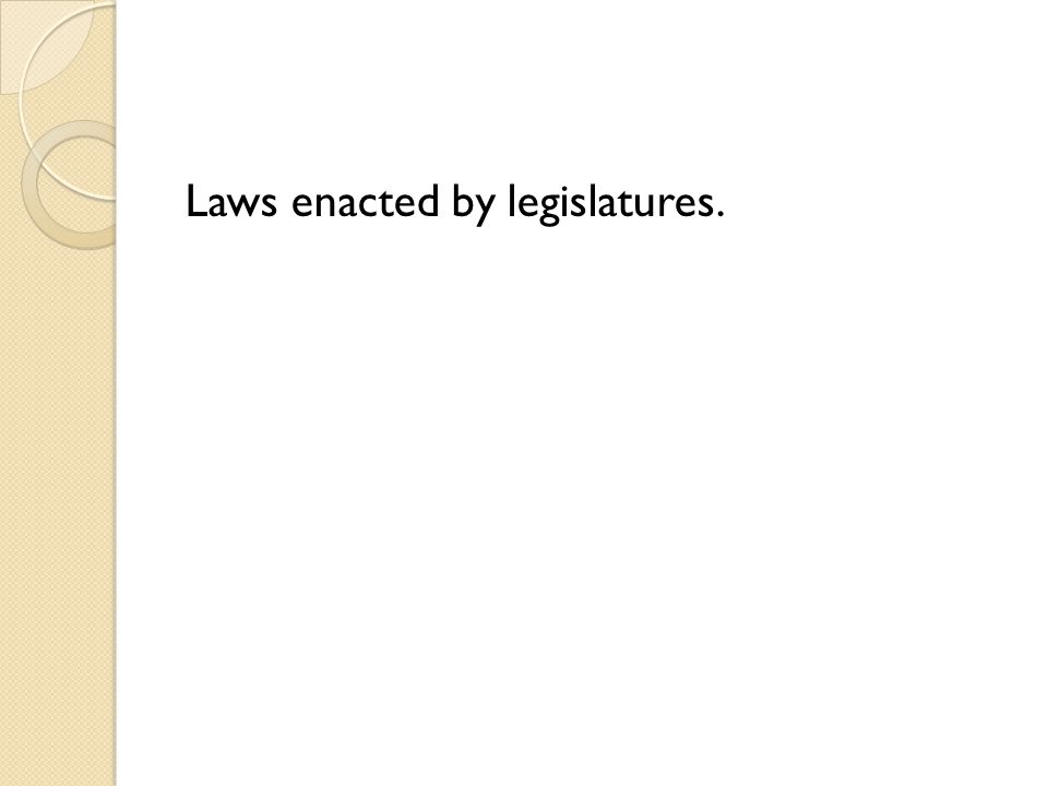 Laws enacted by legislatures.