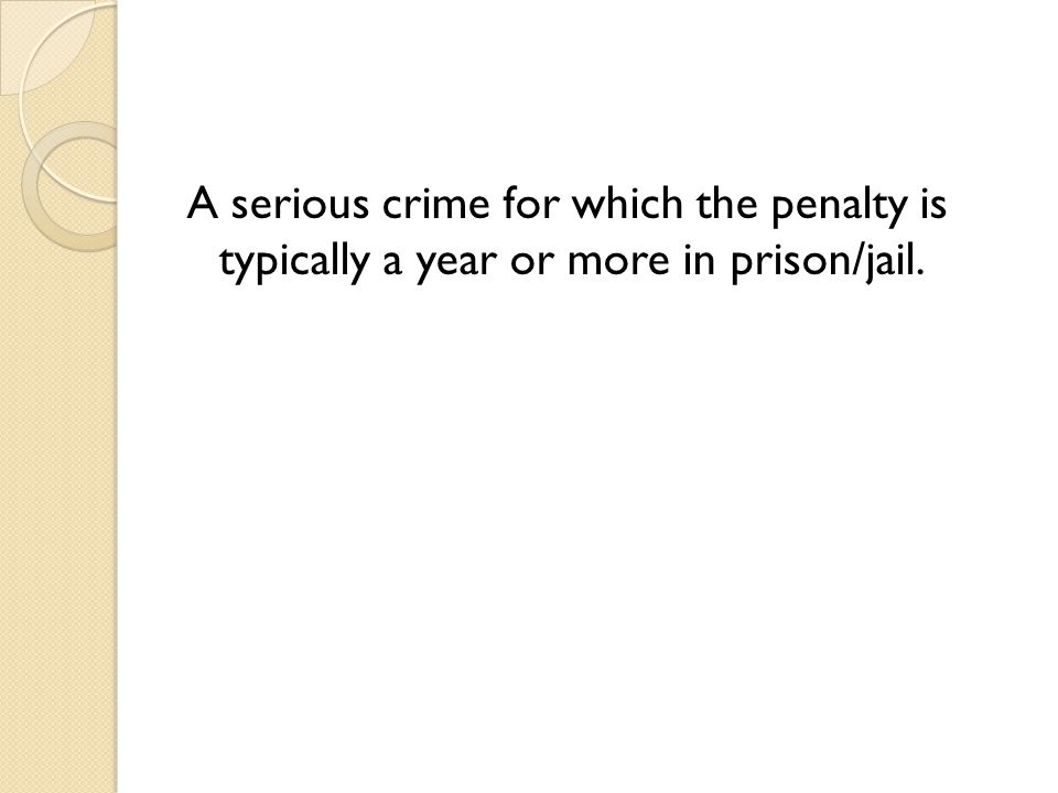 A serious crime for which the penalty is typically a year or more in prison/jail.