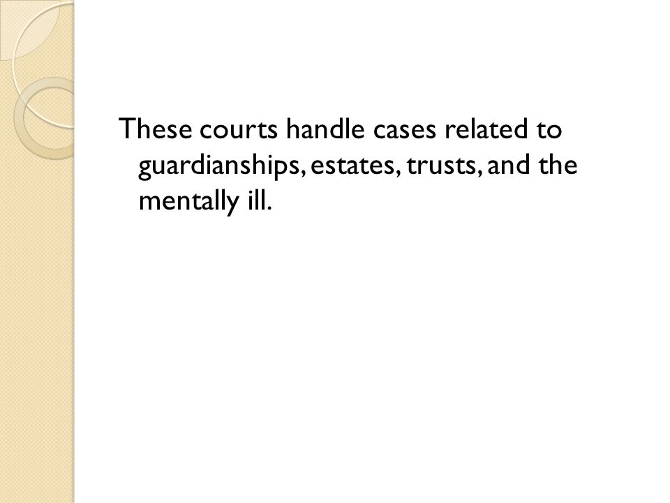These courts handle cases related to guardianships, estates, trusts, and the mentally ill.