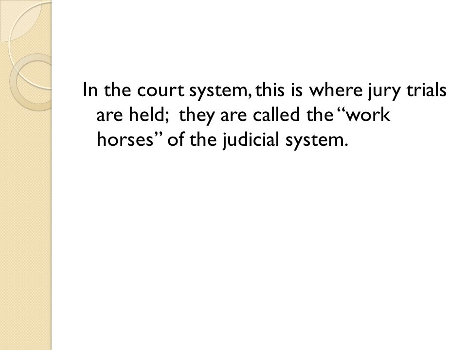 In the court system, this is where jury trials are held; they are called the work horses of the judicial system.
