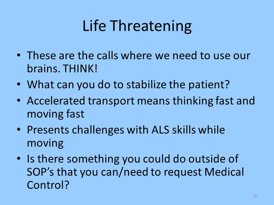 Life Threatening These are the calls where we need to use our brains. THINK! What can you do to stabilize the patient