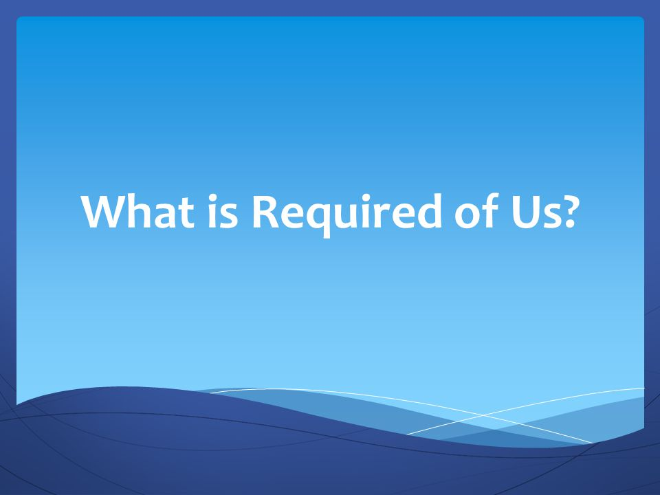 What is Required of Us