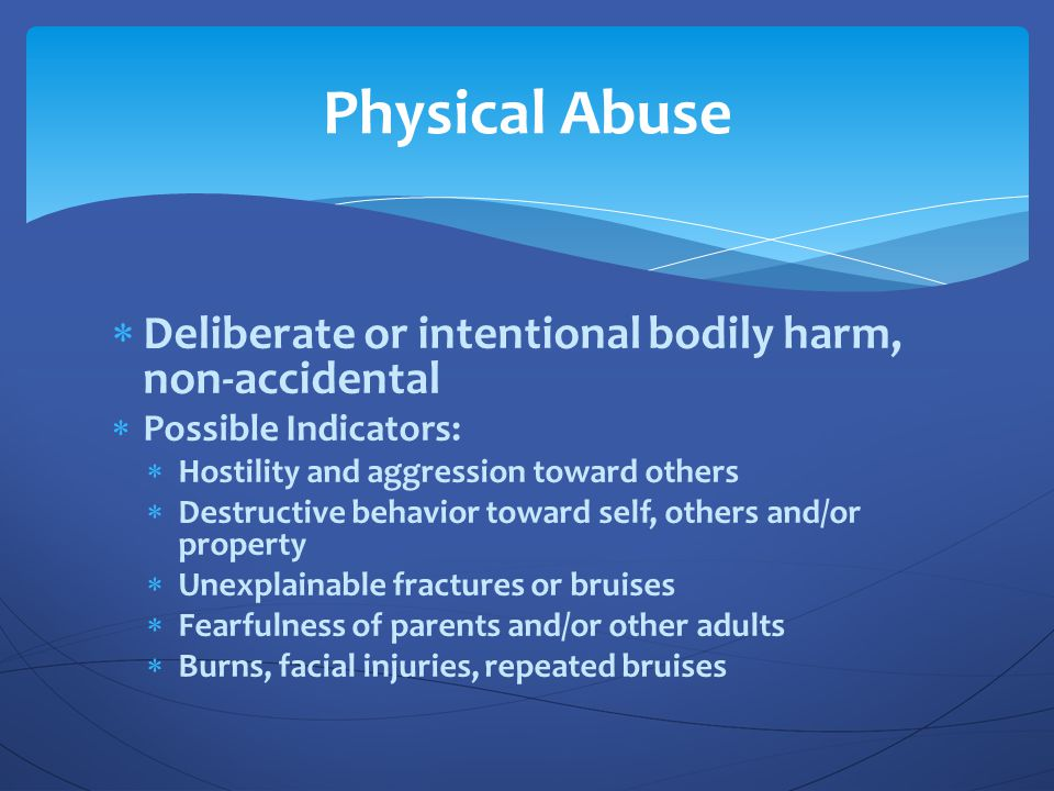 Physical Abuse Deliberate or intentional bodily harm, non-accidental