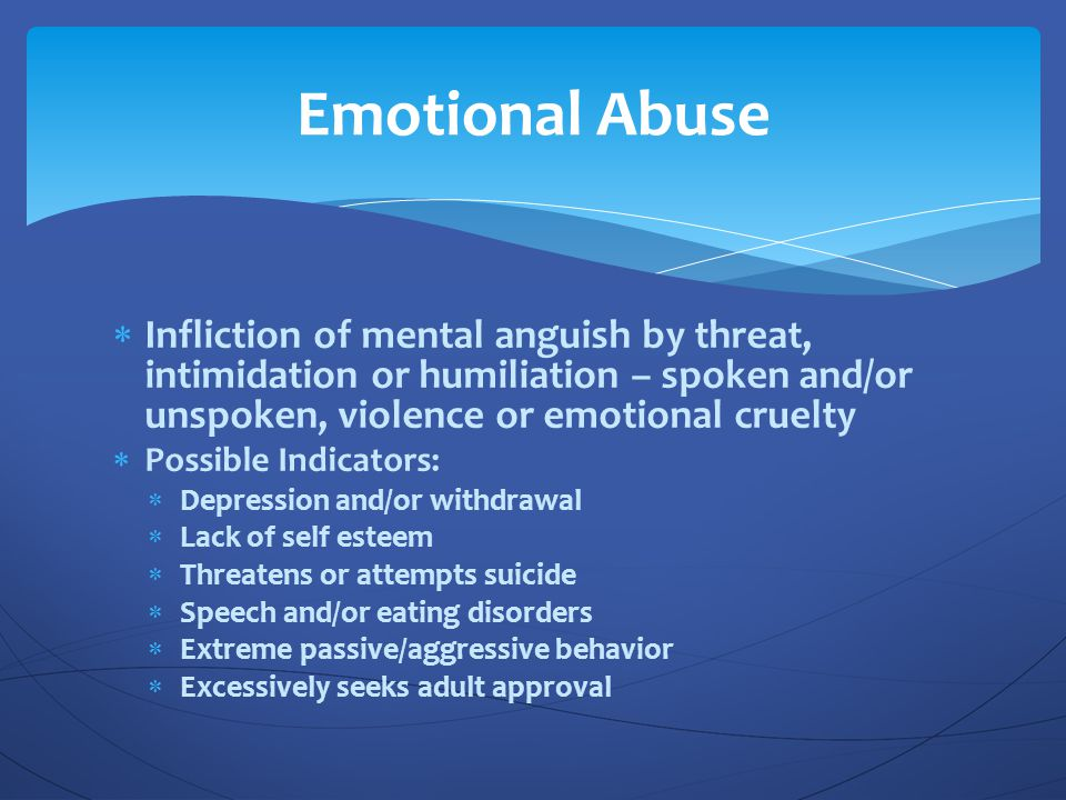 Emotional Abuse Infliction of mental anguish by threat, intimidation or humiliation – spoken and/or unspoken, violence or emotional cruelty.
