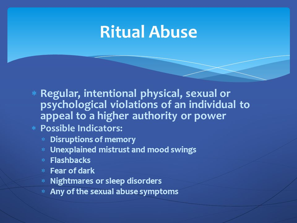 Ritual Abuse Regular, intentional physical, sexual or psychological violations of an individual to appeal to a higher authority or power.