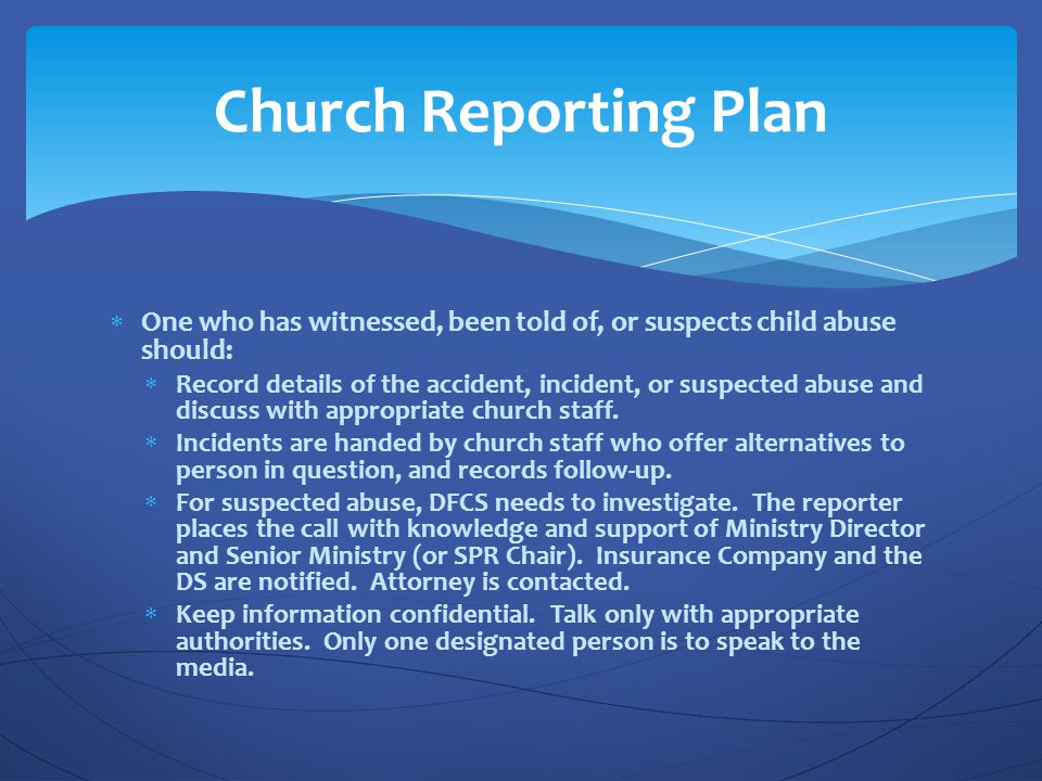 Church Reporting Plan One who has witnessed, been told of, or suspects child abuse should: