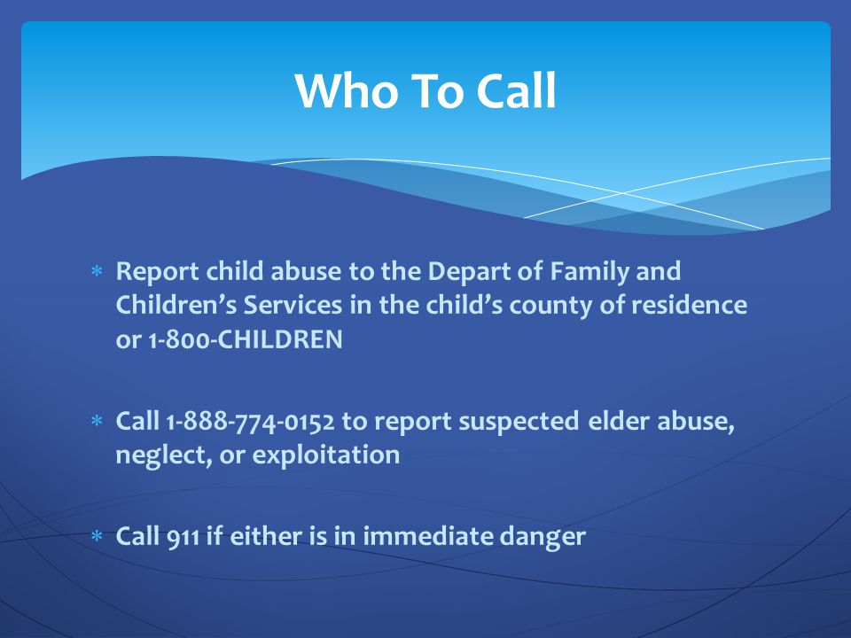 Who To Call Report child abuse to the Depart of Family and Children's Services in the child's county of residence or 1-800-CHILDREN.