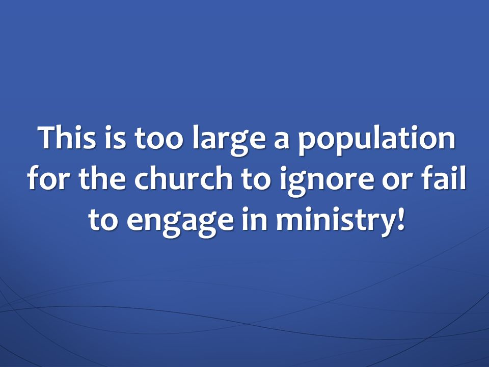 This is too large a population for the church to ignore or fail to engage in ministry!