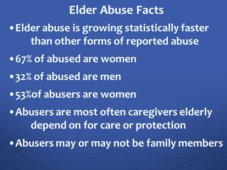 Elder Abuse Facts •Elder abuse is growing statistically faster than other forms of reported abuse.