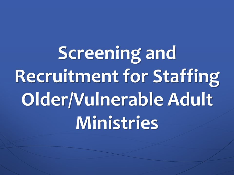 Screening and Recruitment for Staffing Older/Vulnerable Adult Ministries