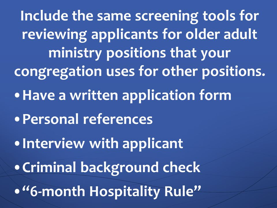 Include the same screening tools for reviewing applicants for older adult ministry positions that your congregation uses for other positions.