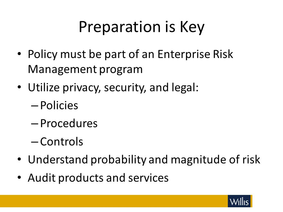 Preparation is Key Policy must be part of an Enterprise Risk Management program. Utilize privacy, security, and legal: