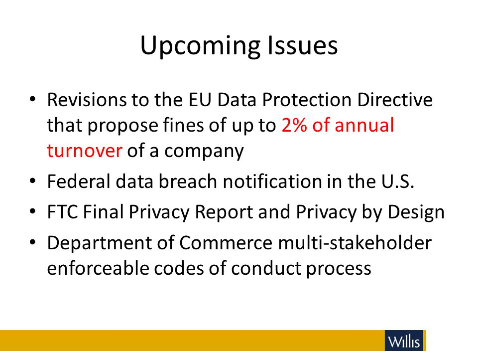 Upcoming Issues Revisions to the EU Data Protection Directive that propose fines of up to 2% of annual turnover of a company.
