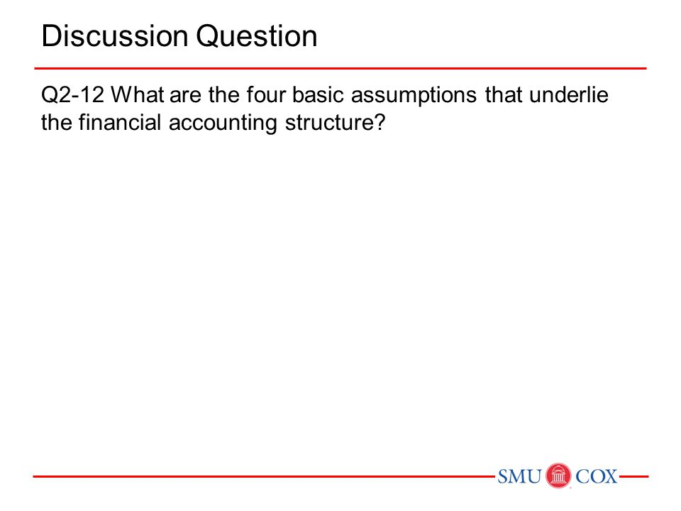 Discussion Question Q2-12 What are the four basic assumptions that underlie the financial accounting structure