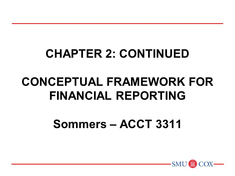 Chapter 2: CONTINUED CONCEPTUAL FRAMEWORK FOR FINANCIAL REPORTING Sommers – ACCT 3311