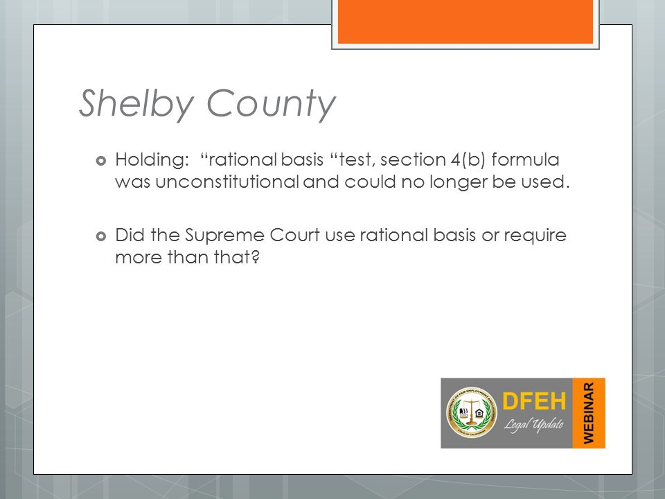 Shelby County Holding: rational basis test, section 4(b) formula was unconstitutional and could no longer be used.