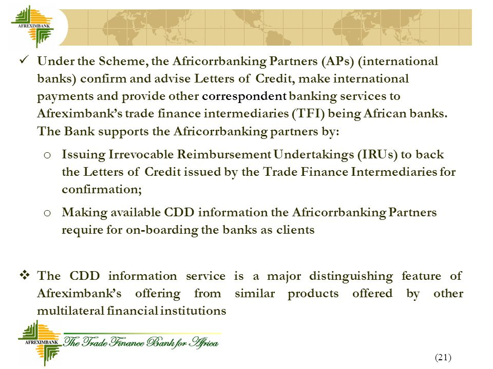 Under the Scheme, the Africorrbanking Partners (APs) (international banks) confirm and advise Letters of Credit, make international payments and provide other correspondent banking services to Afreximbank's trade finance intermediaries (TFI) being African banks. The Bank supports the Africorrbanking partners by: