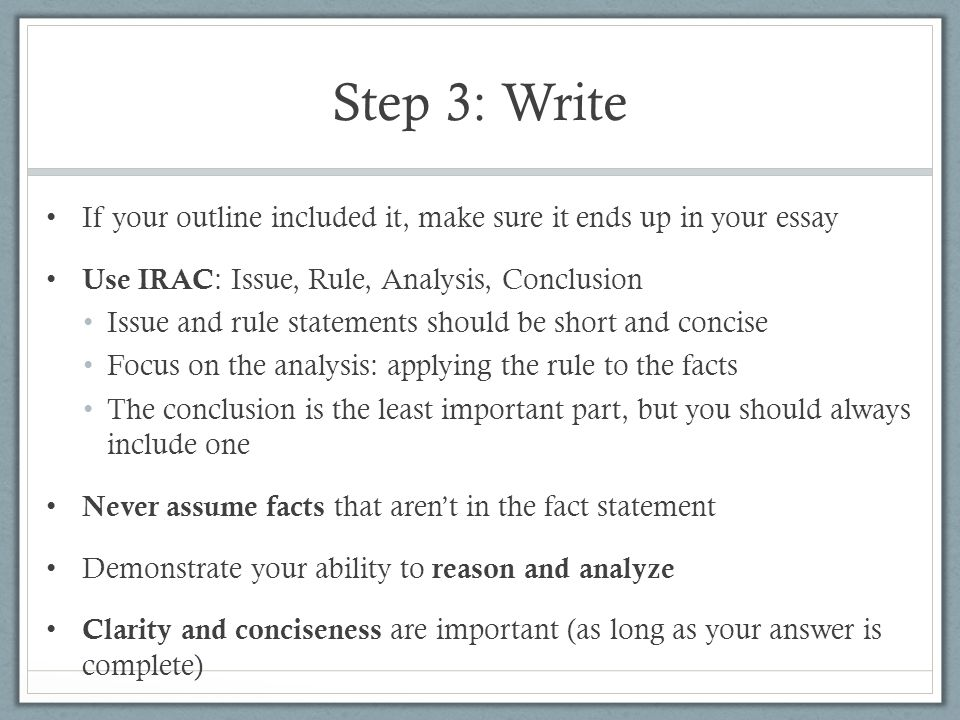 Step 3: Write If your outline included it, make sure it ends up in your essay. Use IRAC: Issue, Rule, Analysis, Conclusion.