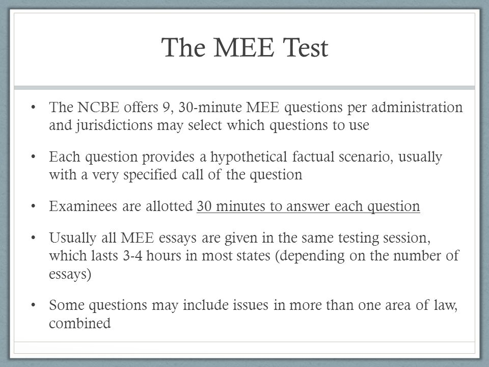 The MEE Test The NCBE offers 9, 30-minute MEE questions per administration and jurisdictions may select which questions to use.
