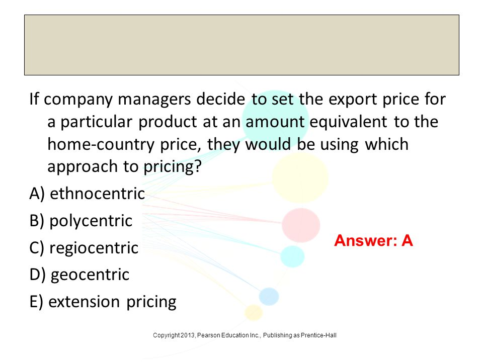 If company managers decide to set the export price for a particular product at an amount equivalent to the home-country price, they would be using which approach to pricing A) ethnocentric B) polycentric C) regiocentric D) geocentric E) extension pricing
