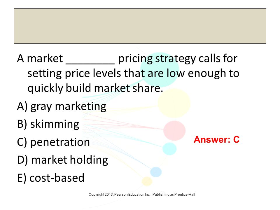 A market ________ pricing strategy calls for setting price levels that are low enough to quickly build market share. A) gray marketing B) skimming C) penetration D) market holding E) cost-based