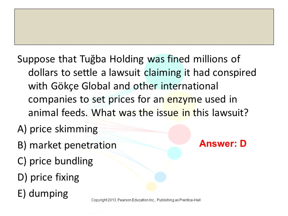 Suppose that Tuğba Holding was fined millions of dollars to settle a lawsuit claiming it had conspired with Gökçe Global and other international companies to set prices for an enzyme used in animal feeds. What was the issue in this lawsuit A) price skimming B) market penetration C) price bundling D) price fixing E) dumping
