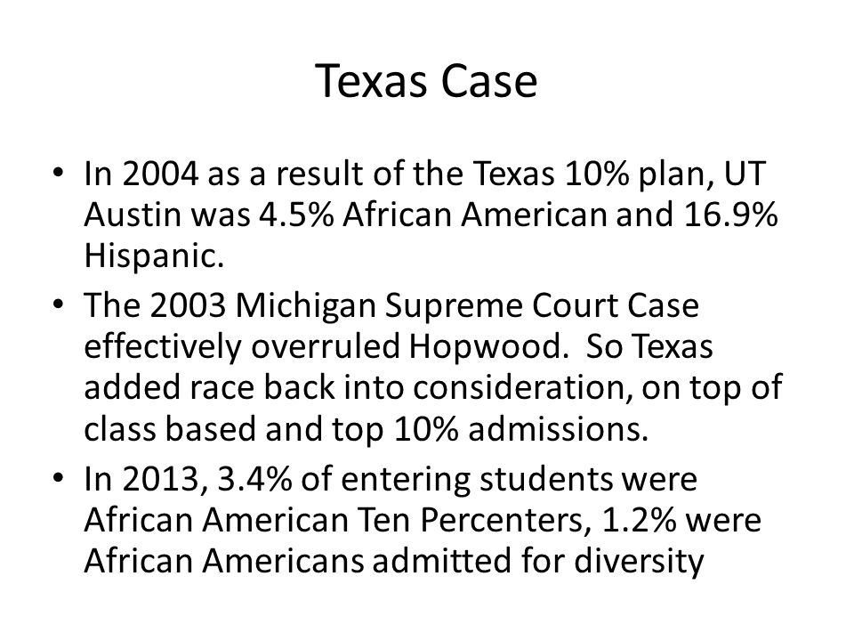 Texas Case In 2004 as a result of the Texas 10% plan, UT Austin was 4.5% African American and 16.9% Hispanic.
