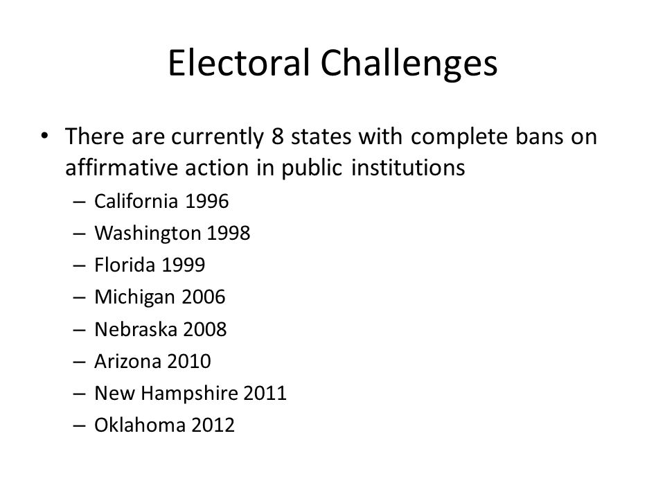 Electoral Challenges There are currently 8 states with complete bans on affirmative action in public institutions.