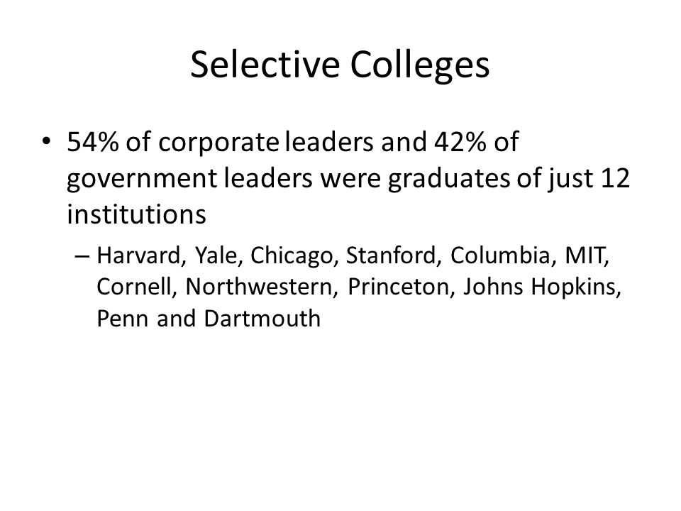 Selective Colleges 54% of corporate leaders and 42% of government leaders were graduates of just 12 institutions.