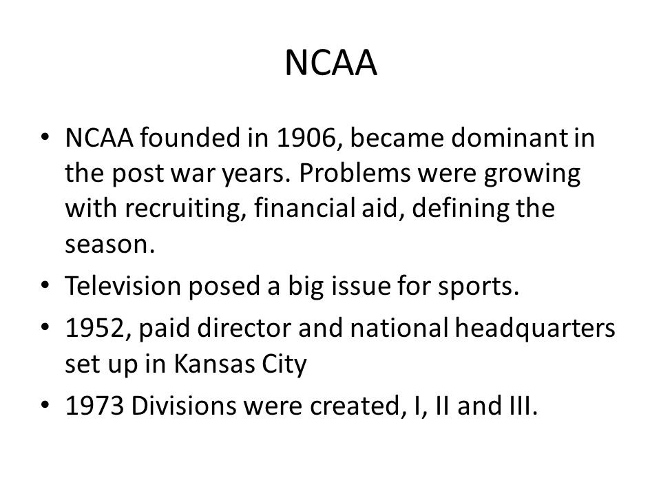 NCAA NCAA founded in 1906, became dominant in the post war years. Problems were growing with recruiting, financial aid, defining the season.