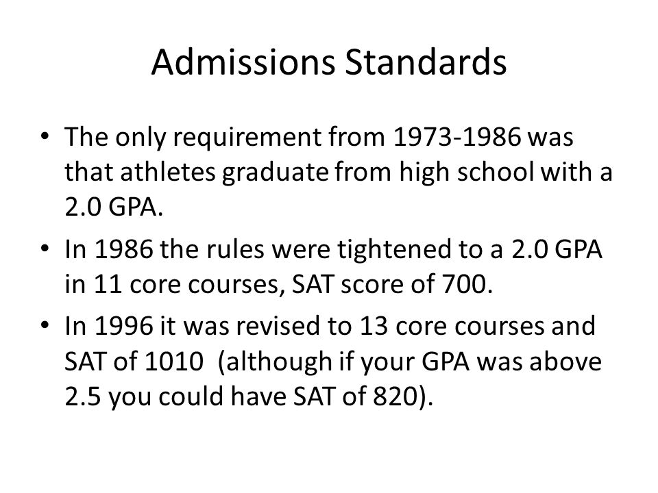 Admissions Standards The only requirement from 1973-1986 was that athletes graduate from high school with a 2.0 GPA.