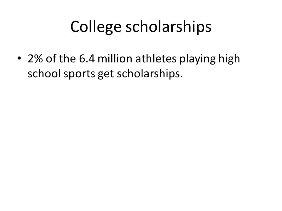 College scholarships 2% of the 6.4 million athletes playing high school sports get scholarships.