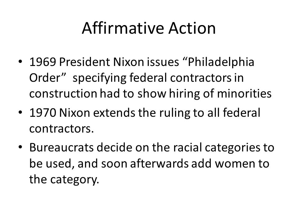 Affirmative Action 1969 President Nixon issues Philadelphia Order specifying federal contractors in construction had to show hiring of minorities.