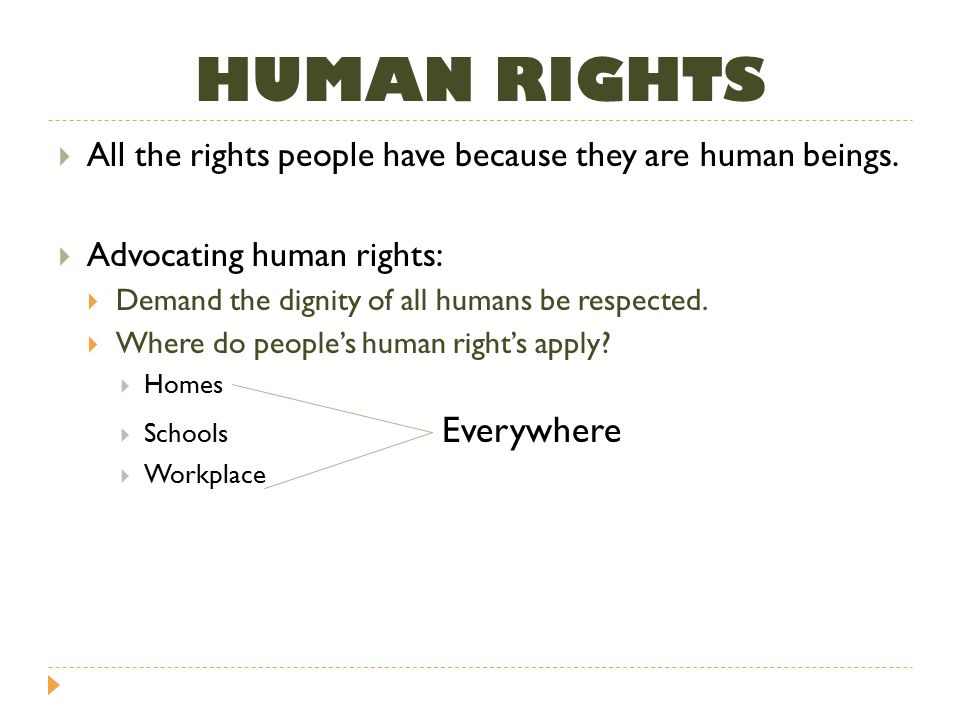 HUMAN RIGHTS All the rights people have because they are human beings.