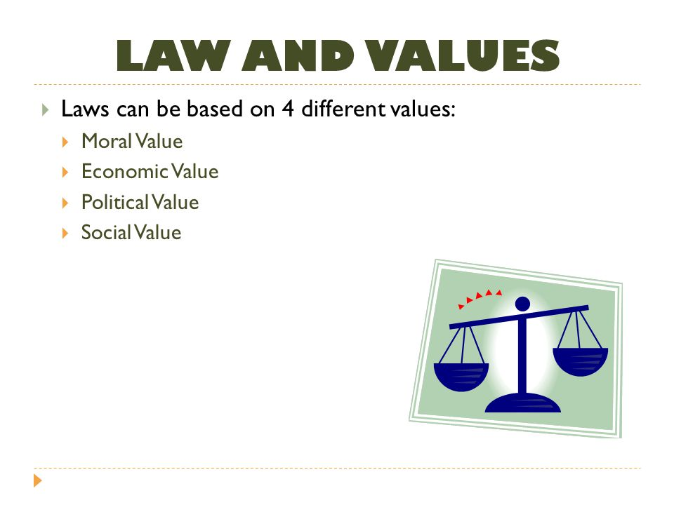 LAW AND VALUES Laws can be based on 4 different values: Moral Value