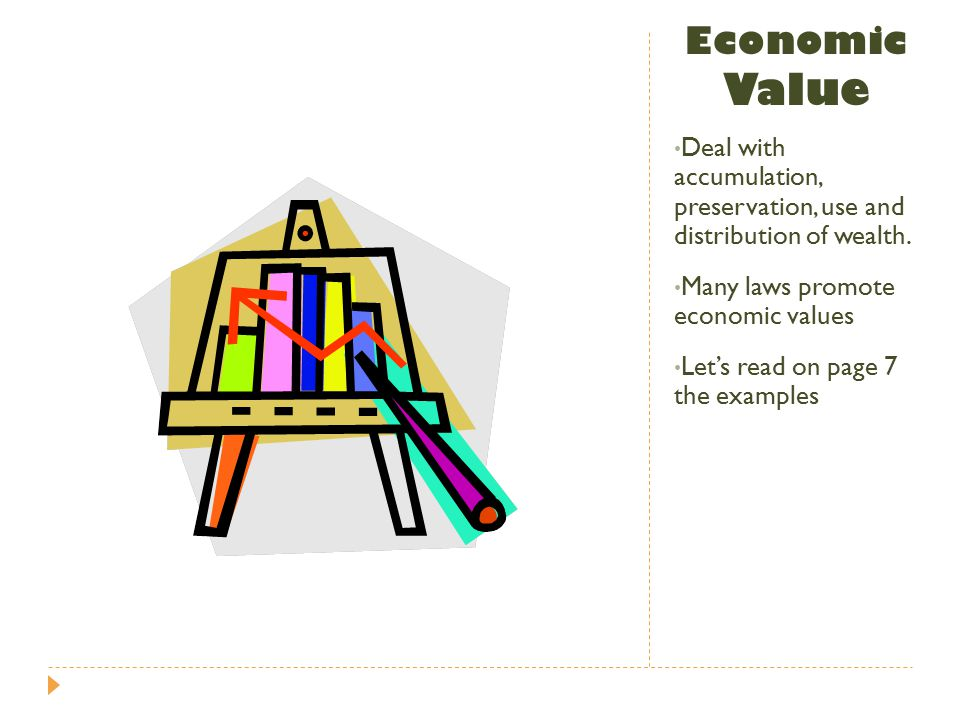 Economic Value Deal with accumulation, preservation, use and distribution of wealth. Many laws promote economic values.