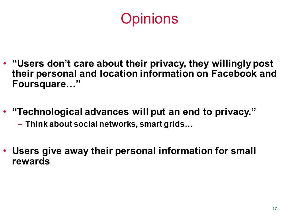 Opinions Users don't care about their privacy, they willingly post their personal and location information on Facebook and Foursquare…