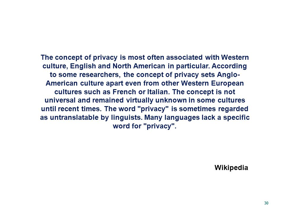 The concept of privacy is most often associated with Western culture, English and North American in particular. According to some researchers, the concept of privacy sets Anglo-American culture apart even from other Western European cultures such as French or Italian. The concept is not universal and remained virtually unknown in some cultures until recent times. The word privacy is sometimes regarded as untranslatable by linguists. Many languages lack a specific word for privacy .